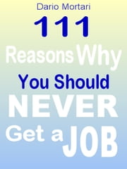 111 Reasons Why You Should Never Get a Job ebook by Dario Mortari