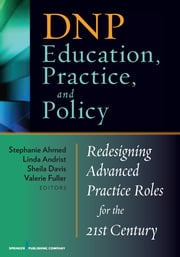 DNP Education, Practice, and Policy - Redesigning Advanced Practice Roles for the 21st Century ebook by Stephanie Ahmed DNP, FNP-BC, DPNAP,Linda Andrist PhD, RN, WHNP-BC