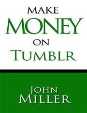 Make Money On Tumblr: Make Money Using Tumblr, Tumblr Blog Generates Revenue, Use Adsense On Tumblr ebook by John Miller
