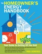 The Homeowner's Energy Handbook - Your Guide to Getting Off the Grid ebook by Paul Scheckel