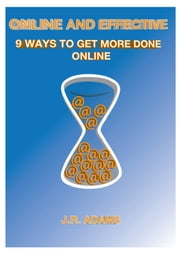 Online and Effective: 9 Ways To Get More Done Online ebook by J.R. Adams