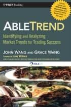 AbleTrend - Identifying and Analyzing Market Trends for Trading Success ebook by John Wang, Grace Wang, Larry Williams