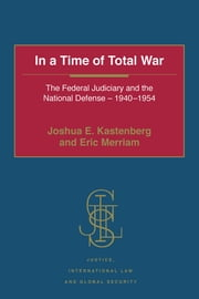 In a Time of Total War - The Federal Judiciary and the National Defense - 1940-1954 ebook by Joshua E. Kastenberg,Eric Merriam