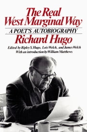 The Real West Marginal Way: A Poet's Autobiography ebook by Richard Hugo,Ripley S. Hugo,James Welch,Lois Welch,William Matthews