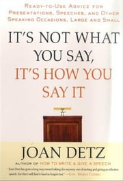 It's Not What You Say, It's How You Say It - Ready-to-Use Advice for Presentations, Speeches, and Other Speaking Occasions, Large and Small ebook by Joan Detz