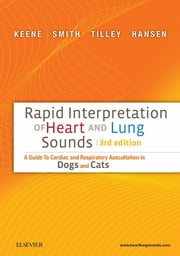 Rapid Interpretation of Heart and Lung Sounds - A Guide to Cardiac and Respiratory Auscultation in Dogs and Cats ebook by Bruce W. Keene,Francis W. K. Smith Jr.,Larry P. Tilley,Bernie Hansen