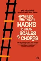 12 Music Theory Hacks to Learn Scales & Chords ebook by Ray Harmony