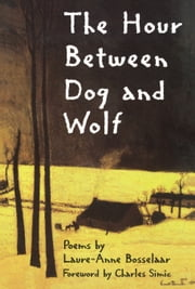 The Hour Between Dog and Wolf ebook by Laure-Anne Bosselaar,Charles Simic