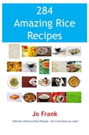 284 Amazing Rice Recipes: How to Cook Perfect and Delicious Rice in 284 Terrific Ways ebook by Frank, Jo