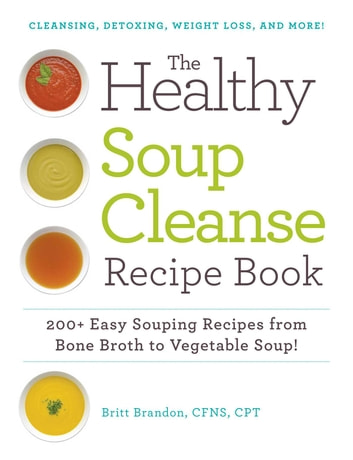 The Healthy Soup Cleanse Recipe Book - 200+ Easy Souping Recipes from Bone Broth to Vegetable Soup ebook by Britt Brandon
