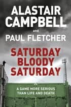 Saturday Bloody Saturday ebook by Alastair Campbell, Paul Fletcher, MBE