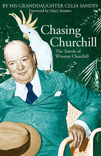 Chasing Churchill - The Travels of Winston Churchill eBook by Celia Sandys