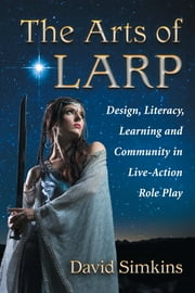The Arts of LARP - Design, Literacy, Learning and Community in Live-Action Role Play ebook by David Simkins