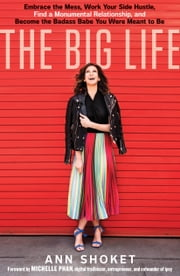 The Big Life - Embrace the Mess, Work Your Side Hustle, Find a Monumental Relationship, and Become the Badass Babe You Were Meant to Be ebook by Ann Shoket