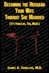 Becoming the Husband Your Wife Thought She Married: It's Your Life, Too, Man ebook by Schaller, James A.