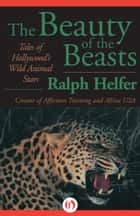 The Beauty of the Beasts ebook by Ralph Helfer