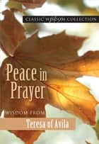 Peace in Prayer: Wisdom from Teresa of Avila ebook by Teresa of Avila