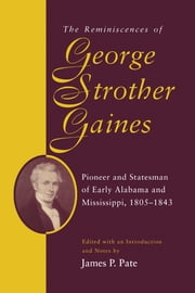 The Reminiscences of George Strother Gaines - Pioneer and Stateman of Early Alabama and Mississippi, 1805-1843 ebook by George Strother Gaines,James P. Pate