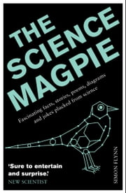 The Science Magpie: A Miscellany of Paradoxes, Explications, Lists, Lives and Ephemera from the Wonderful World of Science ebook by Simon Flynn
