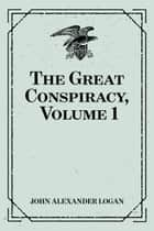 The Great Conspiracy, Volume 1 ebook by John Alexander Logan