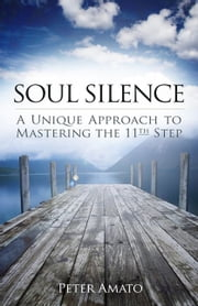 Soul Silence - A Unique Approach to Mastering the 11th Step ebook by Peter Amato