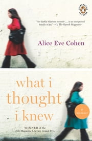 What I Thought I Knew - A Memoir ebook by Alice Eve Cohen