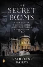 The Secret Rooms ebook by Catherine Bailey