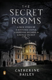 The Secret Rooms - A True Story of a Haunted Castle, a Plotting Duchess, and a Family Secret ebook by Catherine Bailey