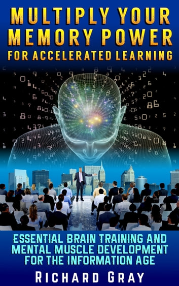 Multiply Your Memory Power For Accelerated Learning: Essential Brain Training And Mental Muscle Development For The Information Age ebook by Richard Gray