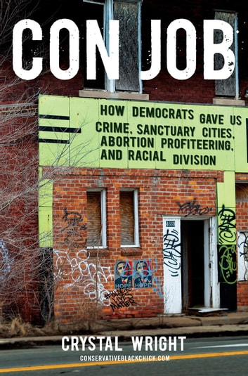 Con Job - How Democrats Gave Us Crime, Sanctuary Cities, Abortion Profiteering, and Racial Division ebook by Crystal Wright
