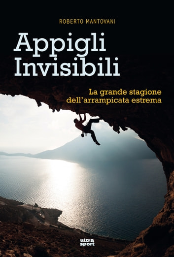 Appigli invisibili - La grande stagione dell'arrampicata estrema ebook by Roberto Mantovani