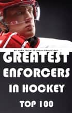 Greatest Enforcers in Hockey: Top 100 電子書 by alex trostanetskiy