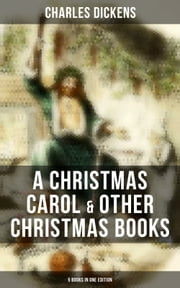 Charles Dickens: A Christmas Carol & Other Christmas Books (5 Books in One Edition) - Including The Chimes, The Cricket on the Hearth, The Battle of Life & The Haunted Man ebook by Charles Dickens