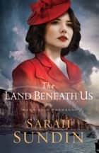 The Land Beneath Us (Sunrise at Normandy Book #3) ebook by Sarah Sundin