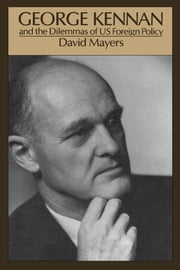 George Kennan and the Dilemmas of US Foreign Policy ebook by David Mayers
