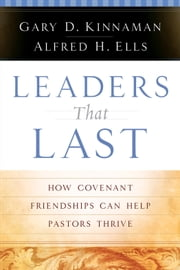 Leaders That Last - How Covenant Friendships Can Help Pastors Thrive ebook by Alfred H. Ells,Gary D. Kinnaman