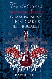 Trailblazers - The Tragic Lives of Gram Parsons, Nick Drake & Jeff Buckley ebook by David Bret