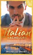 Italian Bachelors: Irresistible Sicilians (Mills & Boon M&B) ebook by Michelle Smart