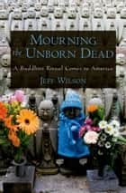 Mourning the Unborn Dead - A Buddhist Ritual Comes to America ebook by Jeff Wilson