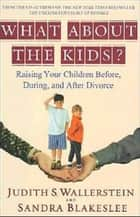 What About the Kids? - Raising Your Children Before, During, and After Divorce ebook by Sandra Blakeslee