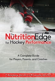 The Nutrition Edge for Hockey Performance - A complete guide for Players, Parents and Coaches ebook by Pearle Nerenberg,Margot Lacoste