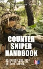 Counter Sniper Handbook - Eliminate the Risk with the Official US Army Manual - Suitable Countersniping Equipment, Rifles, Ammunition, Noise and Muzzle Flash, Sights, Firing Positions, Typical Countersniper Situations and Decisive Reaction to the Attack ebook by U.S. Department of Defense