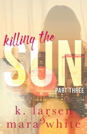 Killing The Sun Part 3 ebook by K Larsen, Mara White