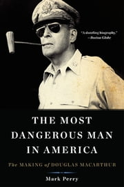 The Most Dangerous Man in America - The Making of Douglas MacArthur ebook by Mark Perry