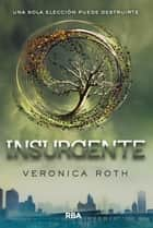 Insurgente - UNA SOLA ELECCIÓN PUEDE DESTRUIRTE ebook by Veronica Roth