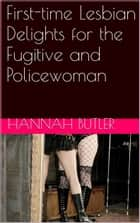First-time Lesbian Delights for the Fugitive and Policewoman ebook by Hannah Butler