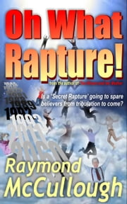 Oh What Rapture! - Is a 'Secret Rapture' going to spare believers from the tribulation to come? ebook by Raymond McCullough
