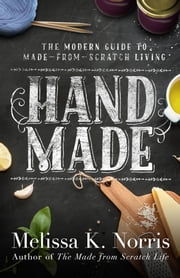 Hand Made - The Modern Woman's Guide to Made-from-Scratch Living ebook by Melissa K. Norris