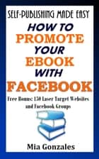 How To Promote Your e-Book With Facebook ebook by Mia Gonzales
