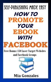 How To Promote Your e-Book With Facebook - Self-Publishing Made Easy ebook by Mia Gonzales